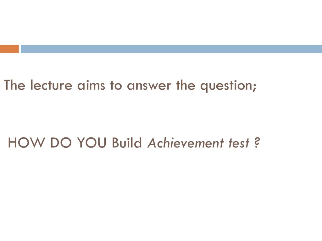 The lecture aims to answer the question; HOW DO YOU Build Achievement test