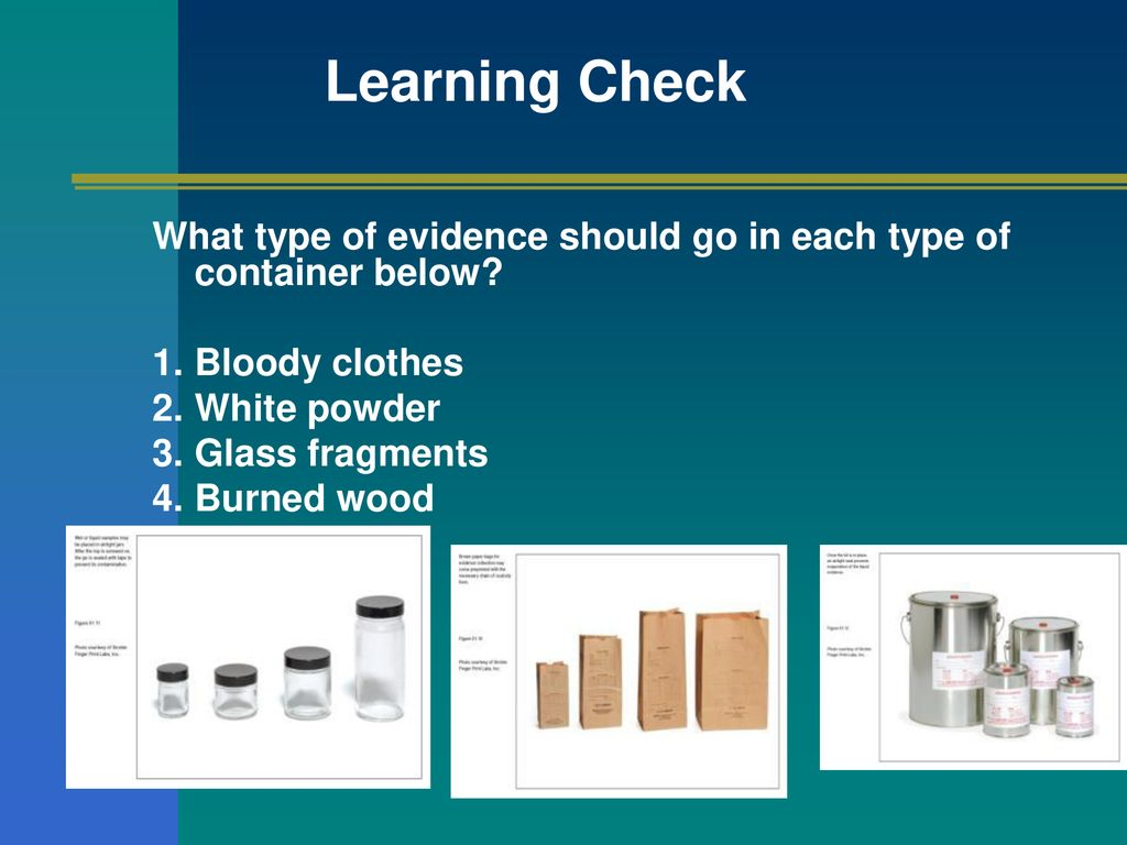 Learning Check What type of evidence should go in each type of container below Bloody clothes. White powder.