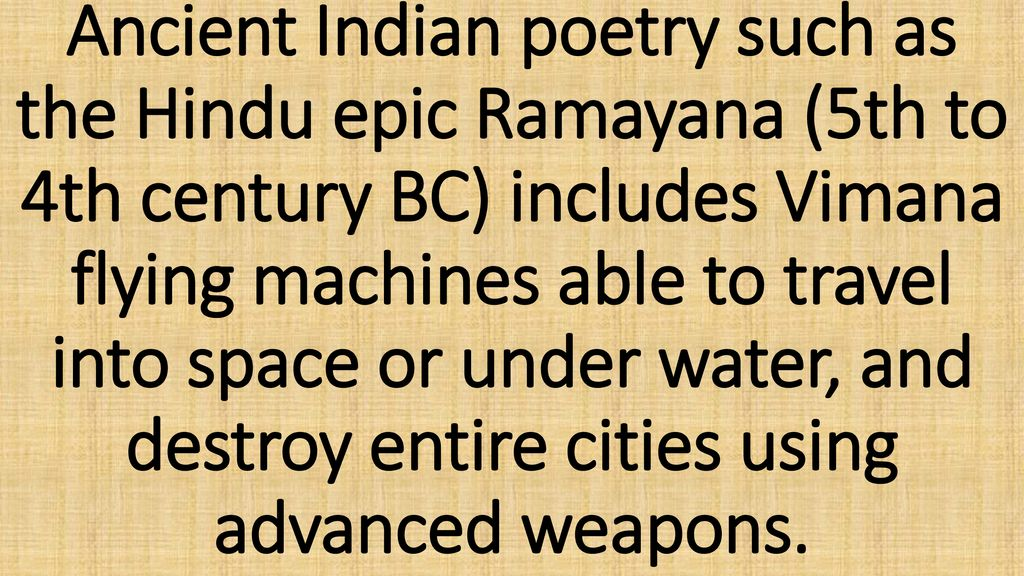 Ancient Indian poetry such as the Hindu epic Ramayana (5th to 4th century BC) includes Vimana flying machines able to travel into space or under water, and destroy entire cities using advanced weapons.