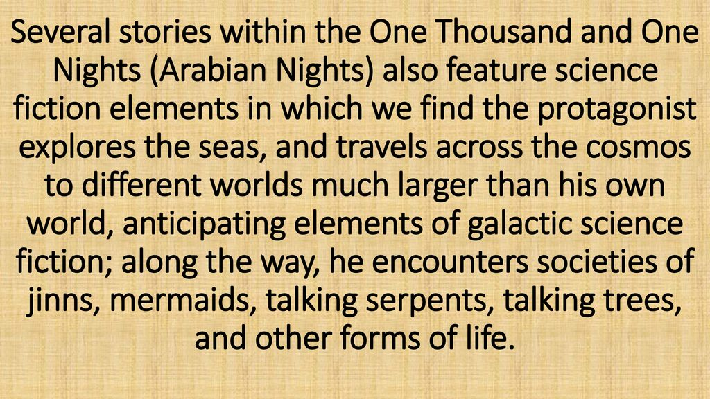 Several stories within the One Thousand and One Nights (Arabian Nights) also feature science fiction elements in which we find the protagonist explores the seas, and travels across the cosmos to different worlds much larger than his own world, anticipating elements of galactic science fiction; along the way, he encounters societies of jinns, mermaids, talking serpents, talking trees, and other forms of life.