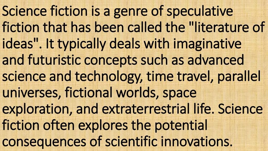 Science fiction is a genre of speculative fiction that has been called the literature of ideas .